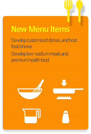 New Menu Items -  Develop customized dishes, and host food shows Develop low-sodium meals and premium health food
