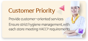 Customer Priority - Provide customer-oriented services Ensure strict hygiene management,with each store meeting HACCP requirements