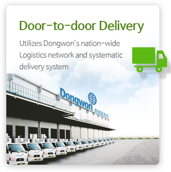 Door-to-door Delivery  - Utilizes Dongwon's nation-wide Logistics network and systematic delivery system