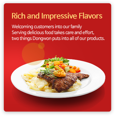 Rich and Impressive Flavors - Welcoming customers into our family Serving delicious food takes care and effort, two things Dongwon puts into all of our products.